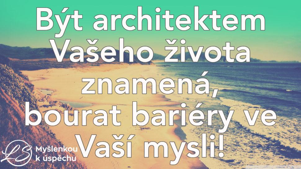 Být architektem Vašeho života znamená, bourat bariéry ve Vaší mysli! Myšlenkou kúspěchu