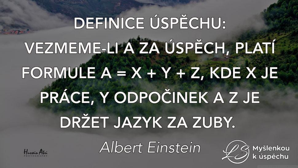Definice úspěchu: Vezmem-li A za úspěch, platí formule A = X + Y + Z, kde X je práce, Y odpočinek a Z je držet jazyk za zuby. Albert Einstein. Myšlenkou k úspěchu