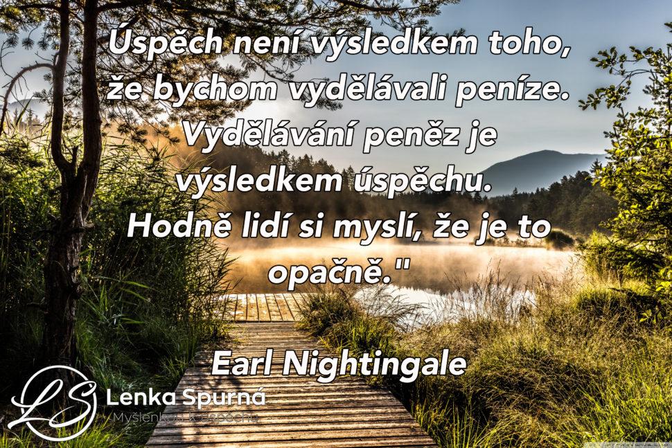 Úspěch není výsledkem toho, že bychom vydělávali peníze. Vydělávání peněz je výsledkem úspěchu. Hodně lidí si myslí, že je to opačně. Earl Nightingale. Myšlenkou k úspěchu