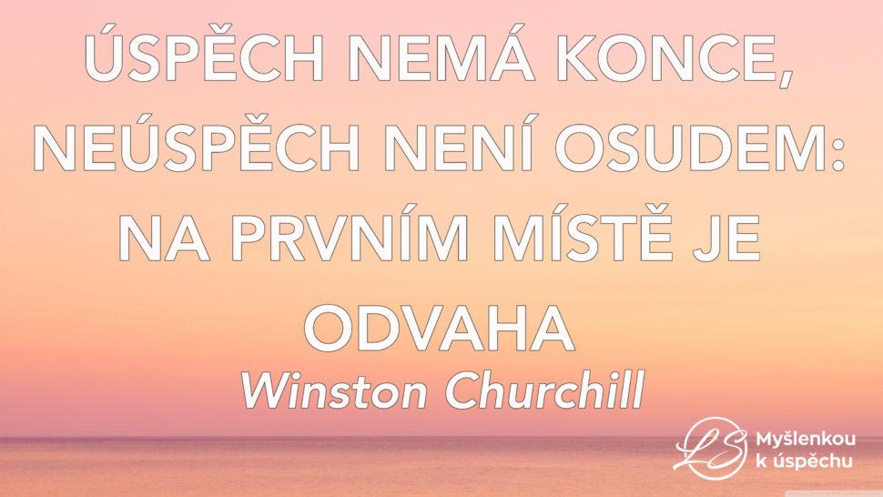 Úspěch nemá konce, neúspěch není osudem: Na prvním místě je odvaha. Winston Churchill. Myšlenkou k úspěchu