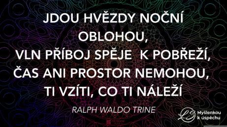 """""""Jdou hvězdy noční oblohou, vln příboj spěje k pobřeží, čas ani prostor nemohou, Ti vzíti, co Ti náleží."""" Ralph Waldo Trine"""