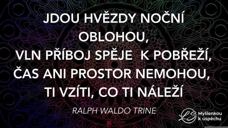 """""""Jdou hvězdy noční oblohou, vln příboj spěje kpobřeží, čas ani prostor nemohou, Ti vzíti, co Ti náleží."""" Ralph Waldo Trine"""